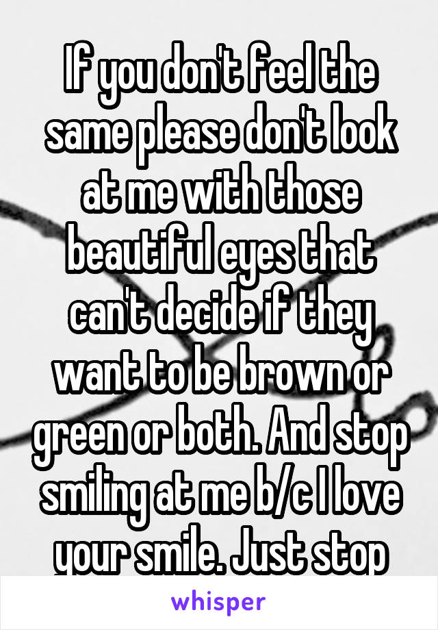 If you don't feel the same please don't look at me with those beautiful eyes that can't decide if they want to be brown or green or both. And stop smiling at me b/c I love your smile. Just stop