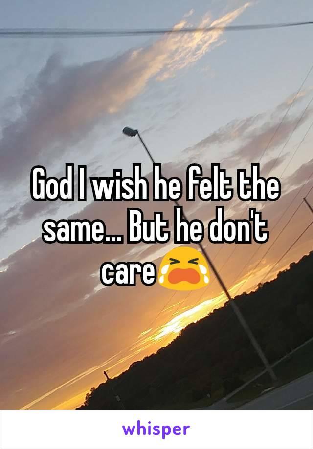 God I wish he felt the same... But he don't care😭