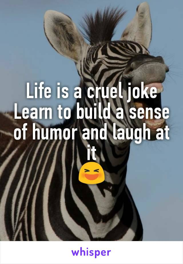 Life is a cruel joke Learn to build a sense of humor and laugh at it 😆