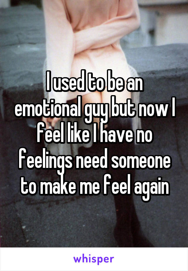 I used to be an emotional guy but now I feel like I have no feelings need someone to make me feel again