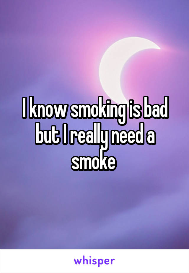 I know smoking is bad but I really need a smoke