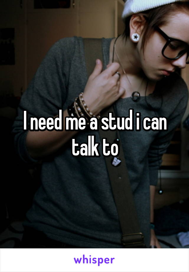 I need me a stud i can talk to