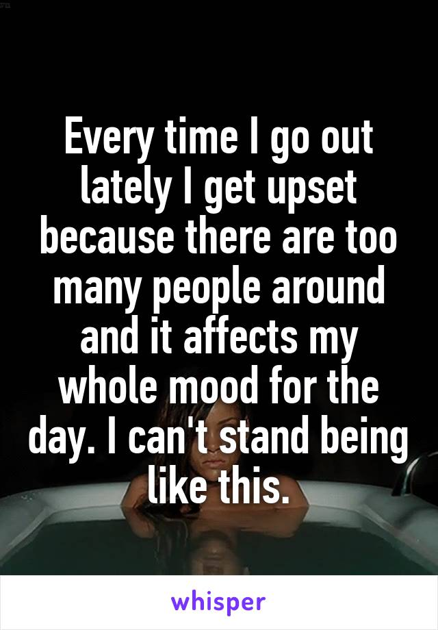 Every time I go out lately I get upset because there are too many people around and it affects my whole mood for the day. I can't stand being like this.