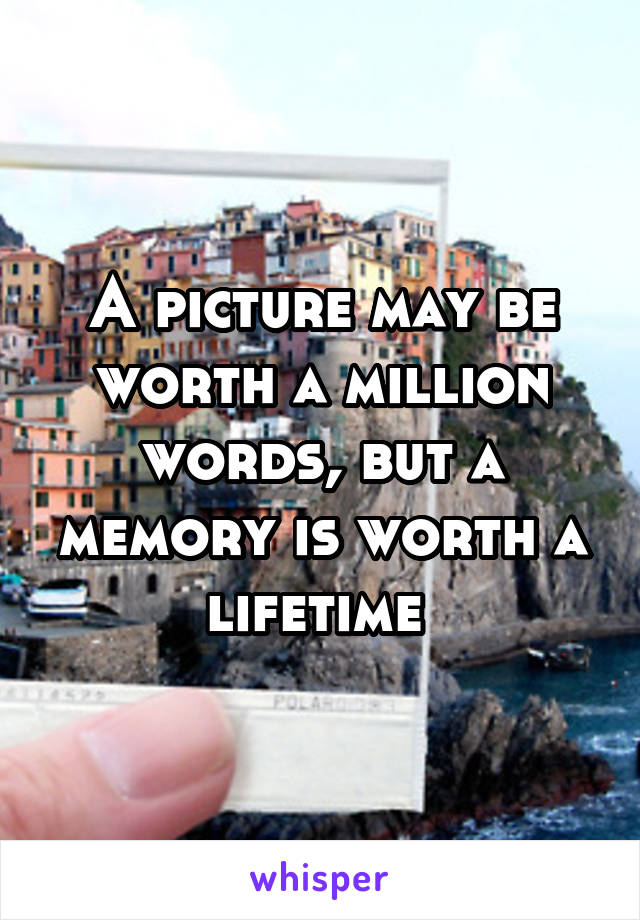 A picture may be worth a million words, but a memory is worth a lifetime