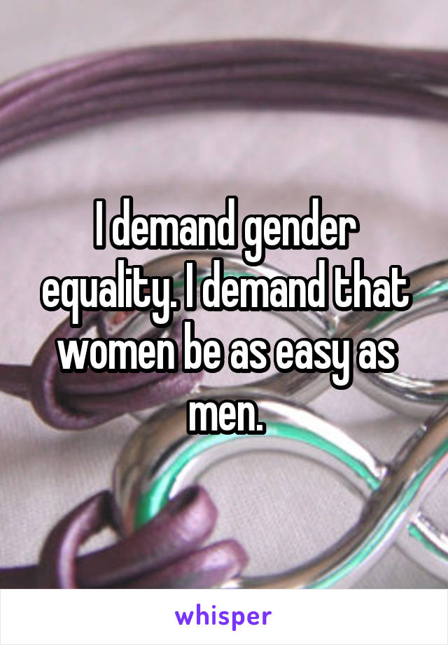 I demand gender equality. I demand that women be as easy as men.