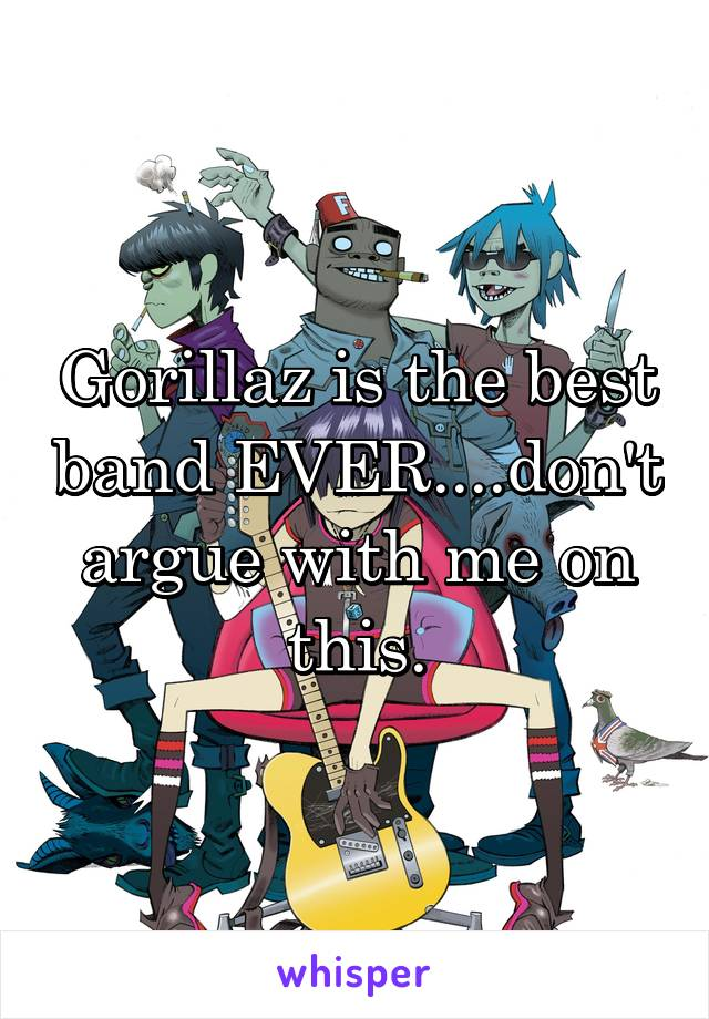 Gorillaz is the best band EVER....don't argue with me on this.