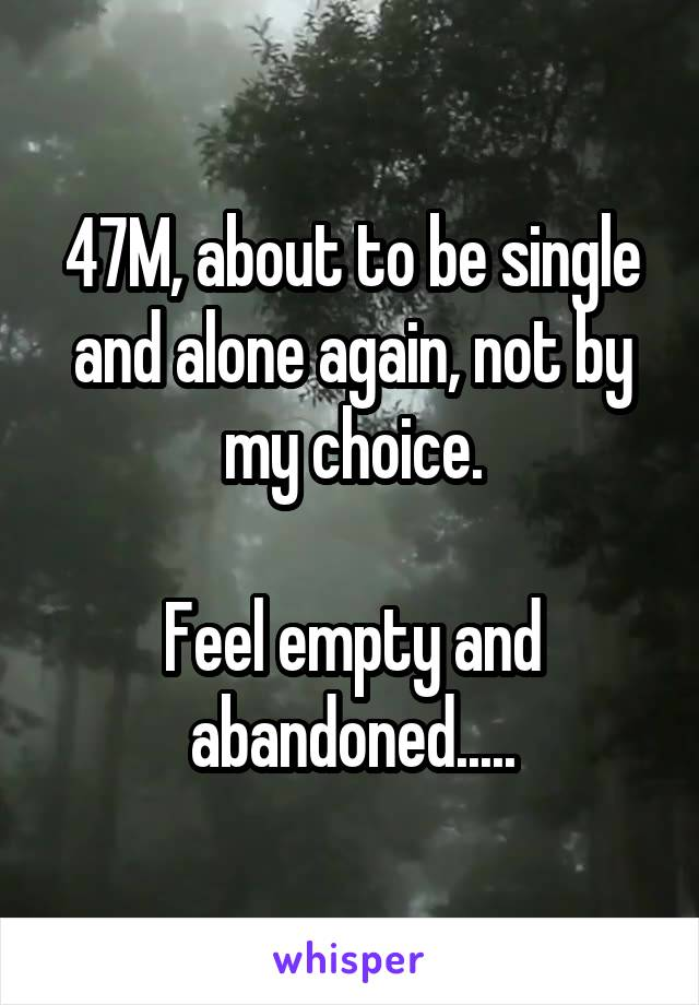 47M, about to be single and alone again, not by my choice.  Feel empty and abandoned.....
