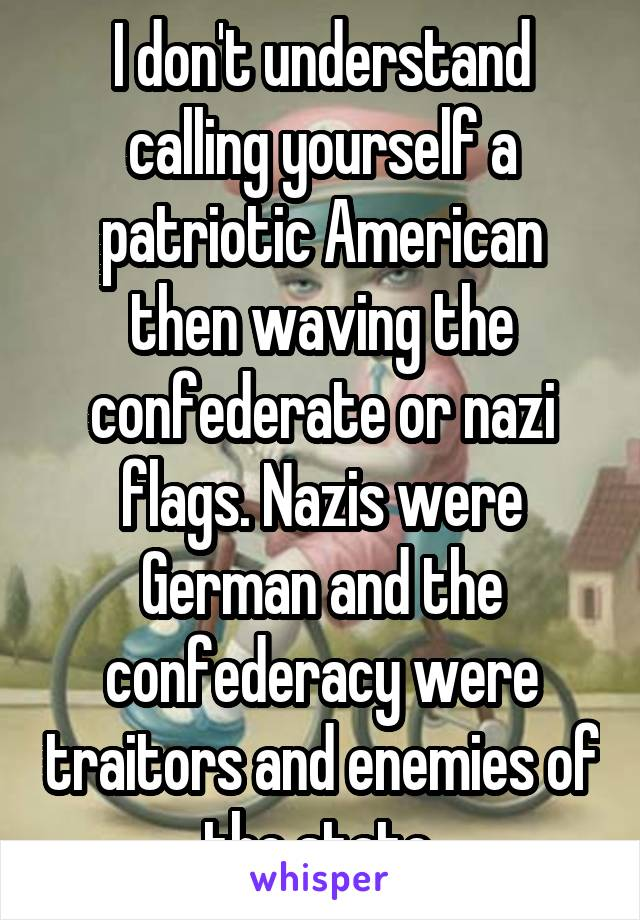 I don't understand calling yourself a patriotic American then waving the confederate or nazi flags. Nazis were German and the confederacy were traitors and enemies of the state.