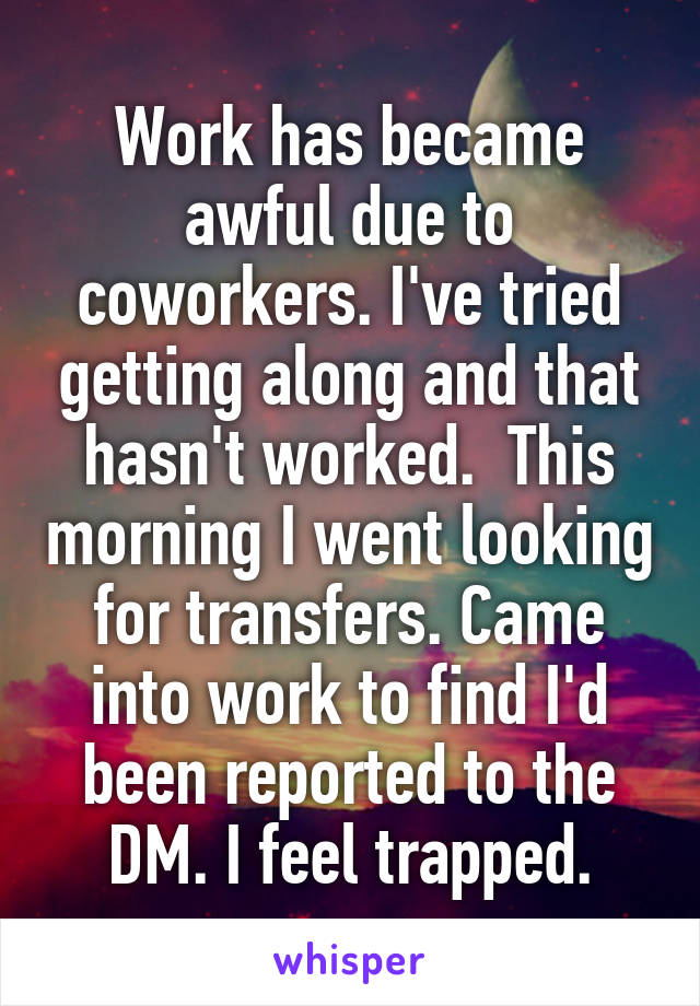 Work has became awful due to coworkers. I've tried getting along and that hasn't worked.  This morning I went looking for transfers. Came into work to find I'd been reported to the DM. I feel trapped.