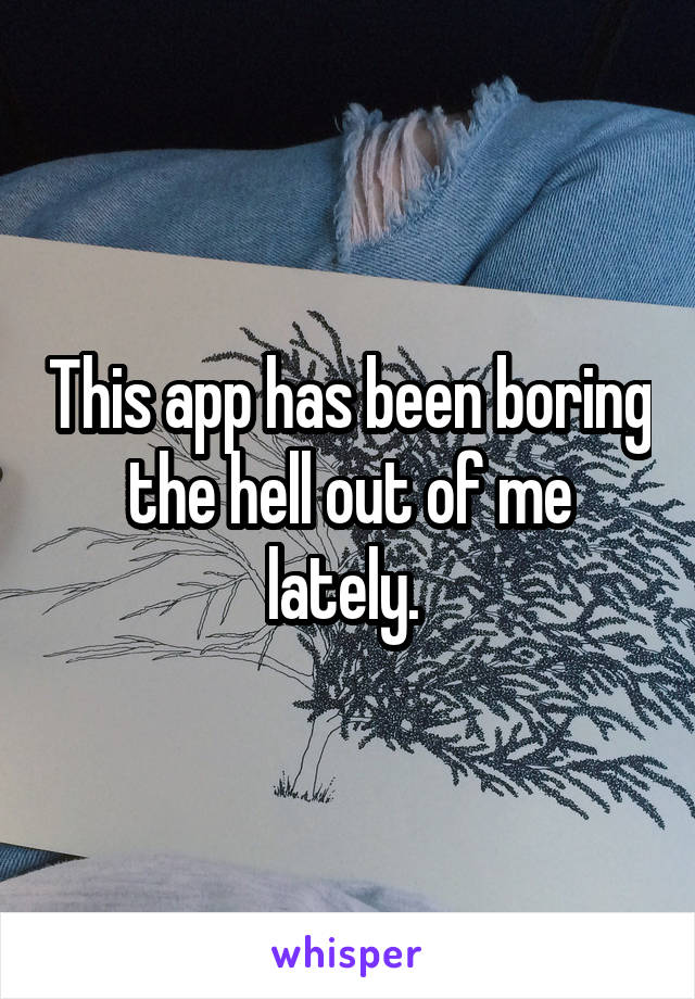 This app has been boring the hell out of me lately.