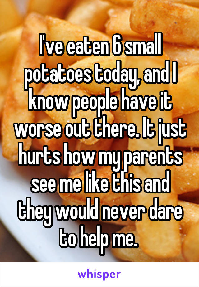 I've eaten 6 small potatoes today, and I know people have it worse out there. It just hurts how my parents see me like this and they would never dare to help me.