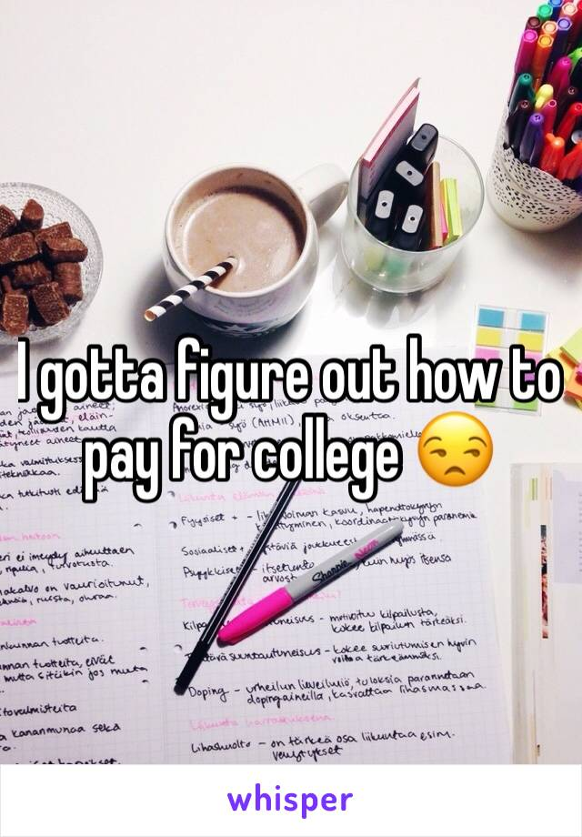 I gotta figure out how to pay for college 😒