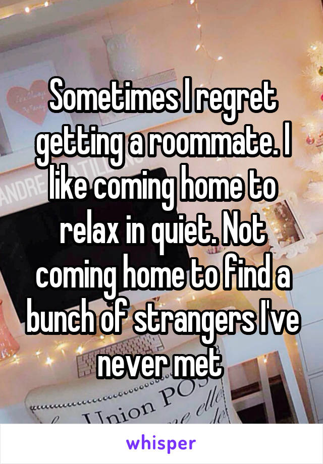 Sometimes I regret getting a roommate. I like coming home to relax in quiet. Not coming home to find a bunch of strangers I've never met