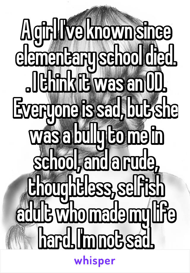 A girl I've known since elementary school died. . I think it was an OD. Everyone is sad, but she was a bully to me in school, and a rude, thoughtless, selfish adult who made my life hard. I'm not sad.