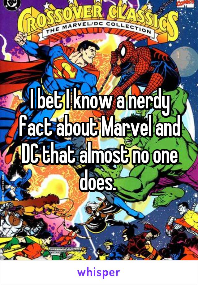 I bet I know a nerdy fact about Marvel and DC that almost no one does.