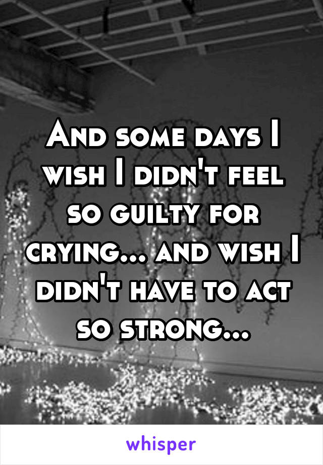 And some days I wish I didn't feel so guilty for crying... and wish I didn't have to act so strong...