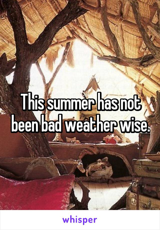 This summer has not been bad weather wise.