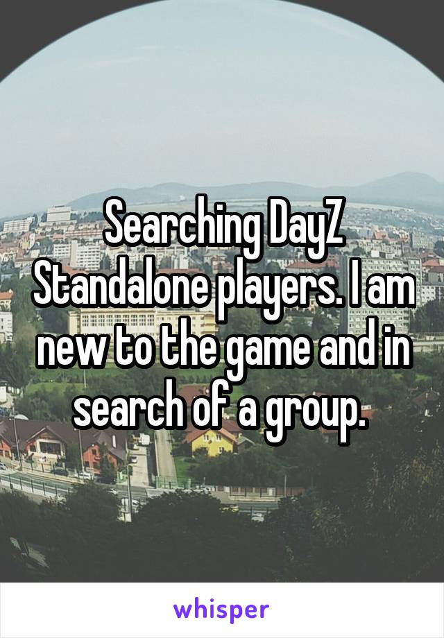 Searching DayZ Standalone players. I am new to the game and in search of a group.
