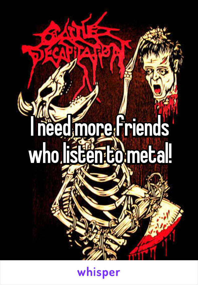 I need more friends who listen to metal!