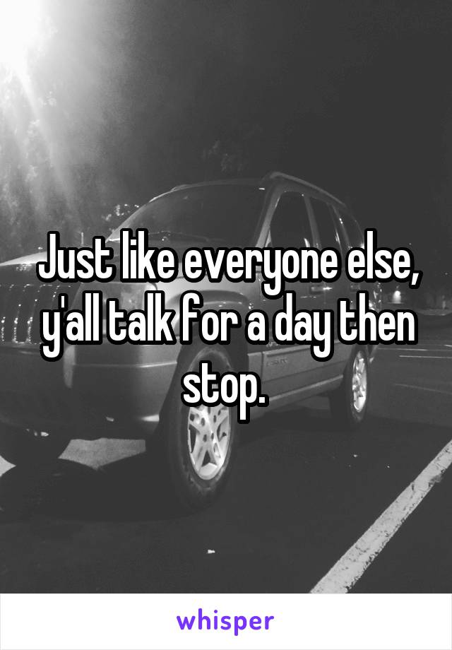 Just like everyone else, y'all talk for a day then stop.