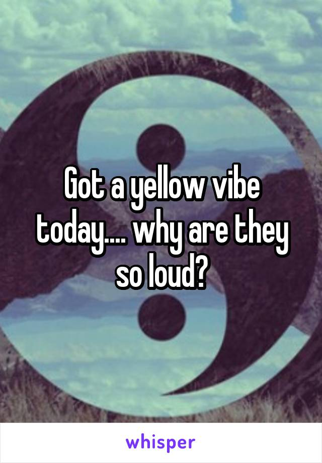 Got a yellow vibe today.... why are they so loud?