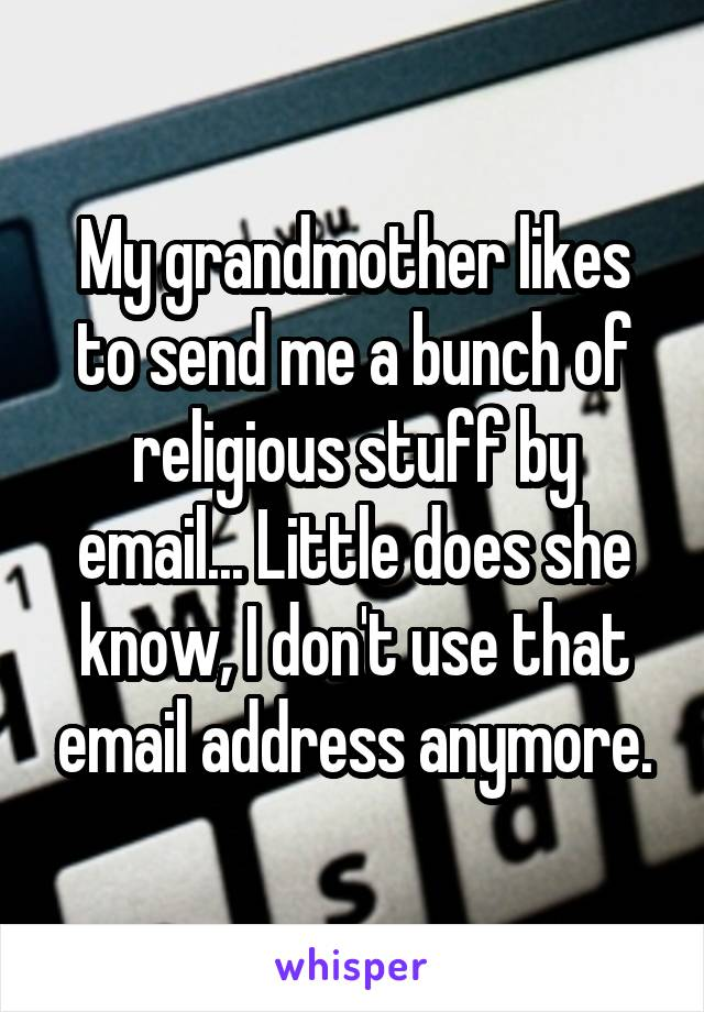 My grandmother likes to send me a bunch of religious stuff by email... Little does she know, I don't use that email address anymore.