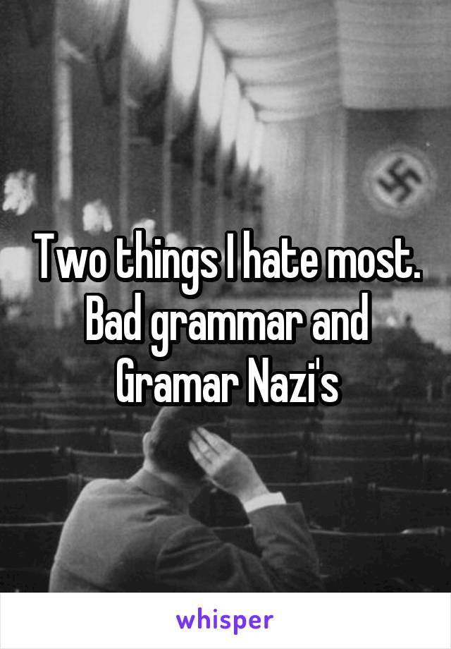 Two things I hate most. Bad grammar and Gramar Nazi's