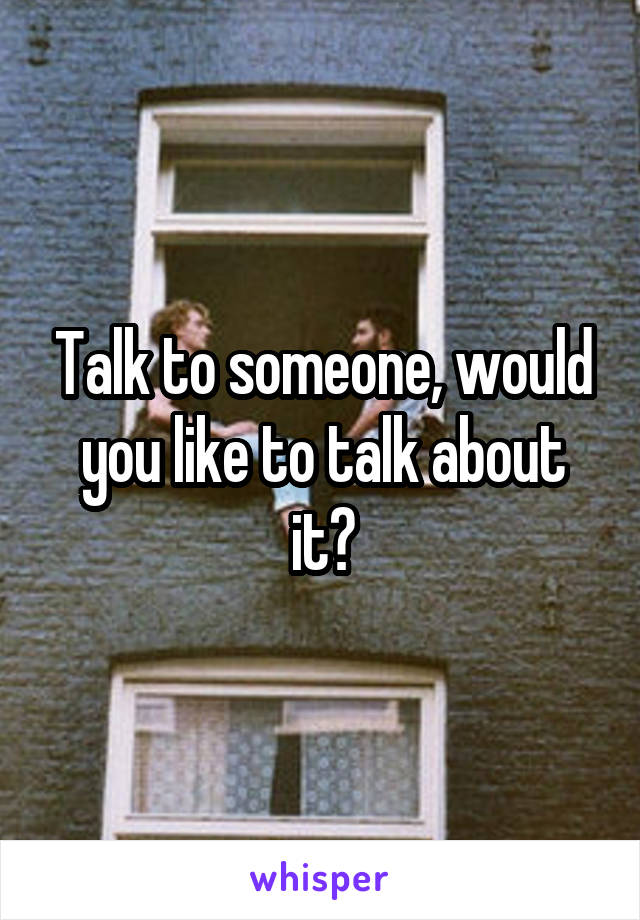 Talk to someone, would you like to talk about it?
