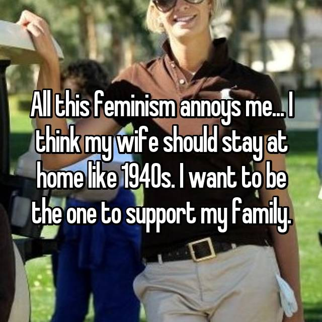 All this feminism annoys me... I think my wife should stay at home like 1940s. I want to be the one to support my family.