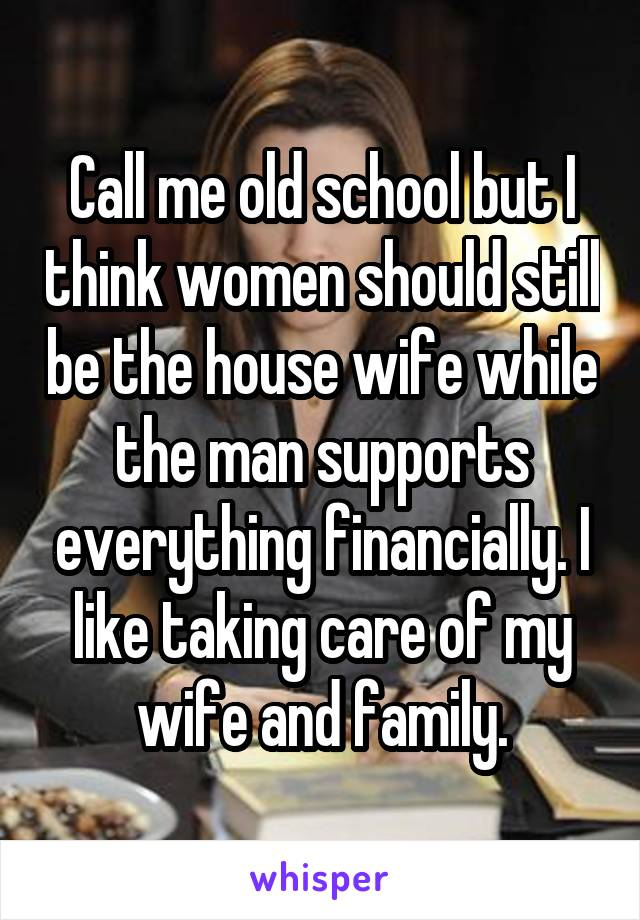 Call me old school but I think women should still be the house wife while the man supports everything financially. I like taking care of my wife and family.