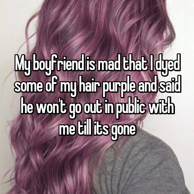My boyfriend is mad that I dyed some of my hair purple and said he won't go out in public with me till its gone