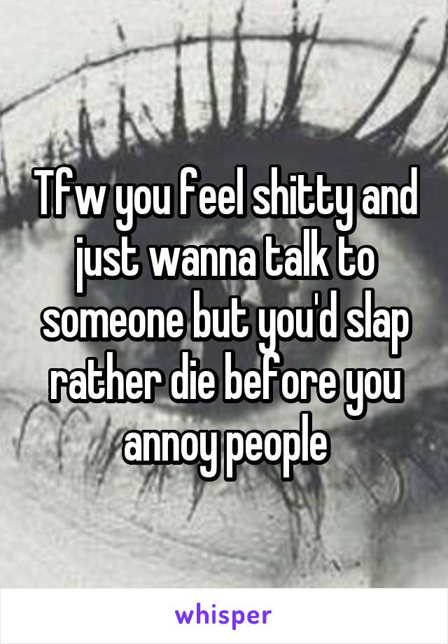 Tfw you feel shitty and just wanna talk to someone but you'd slap rather die before you annoy people