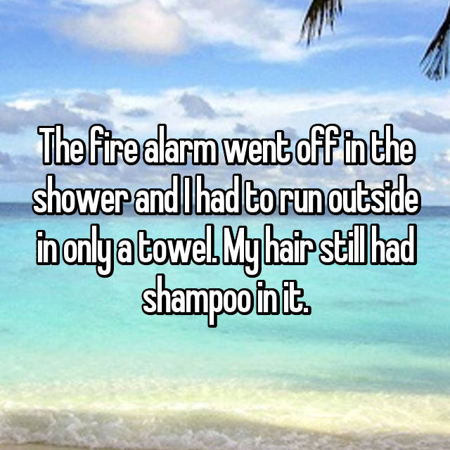 The fire alarm went off in the shower and I had to run outside in only a towel. My hair still had shampoo in it.