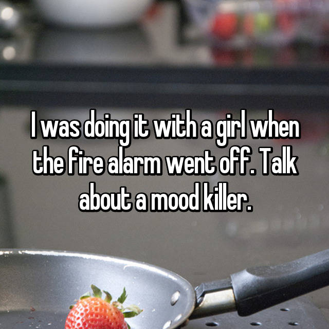 I was doing it with a girl when the fire alarm went off. Talk about a mood killer.