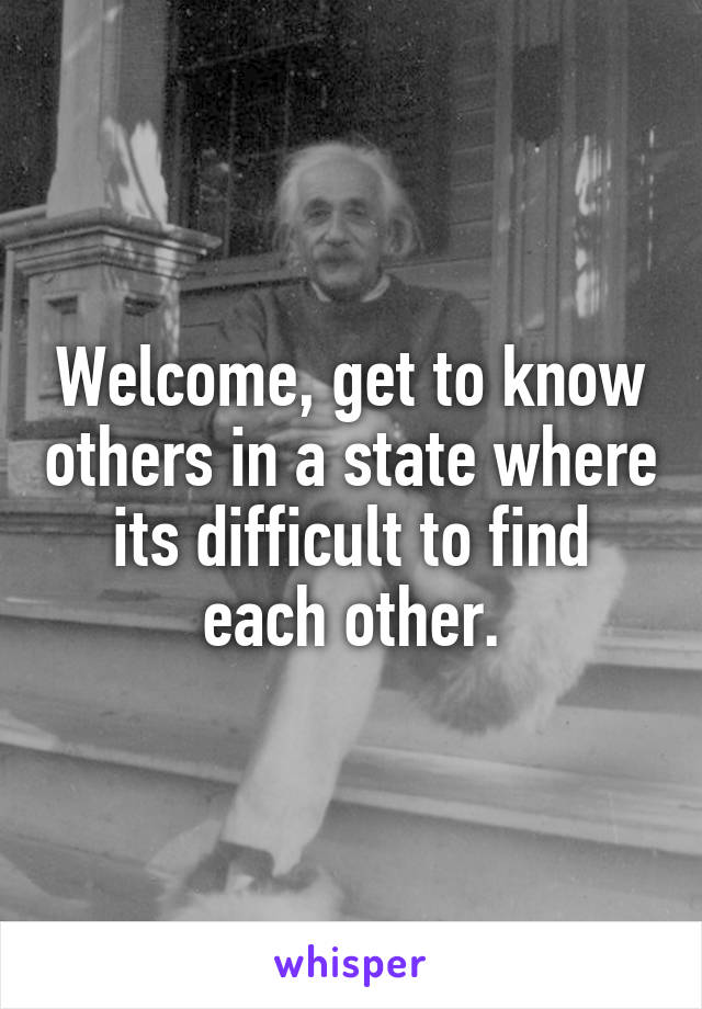Welcome, get to know others in a state where its difficult to find each other.