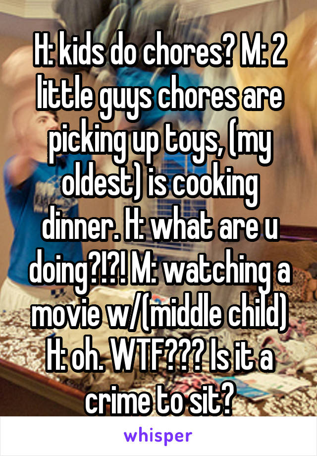 H: kids do chores? M: 2 little guys chores are picking up toys, (my oldest) is cooking dinner. H: what are u doing?!?! M: watching a movie w/(middle child) H: oh. WTF??? Is it a crime to sit?