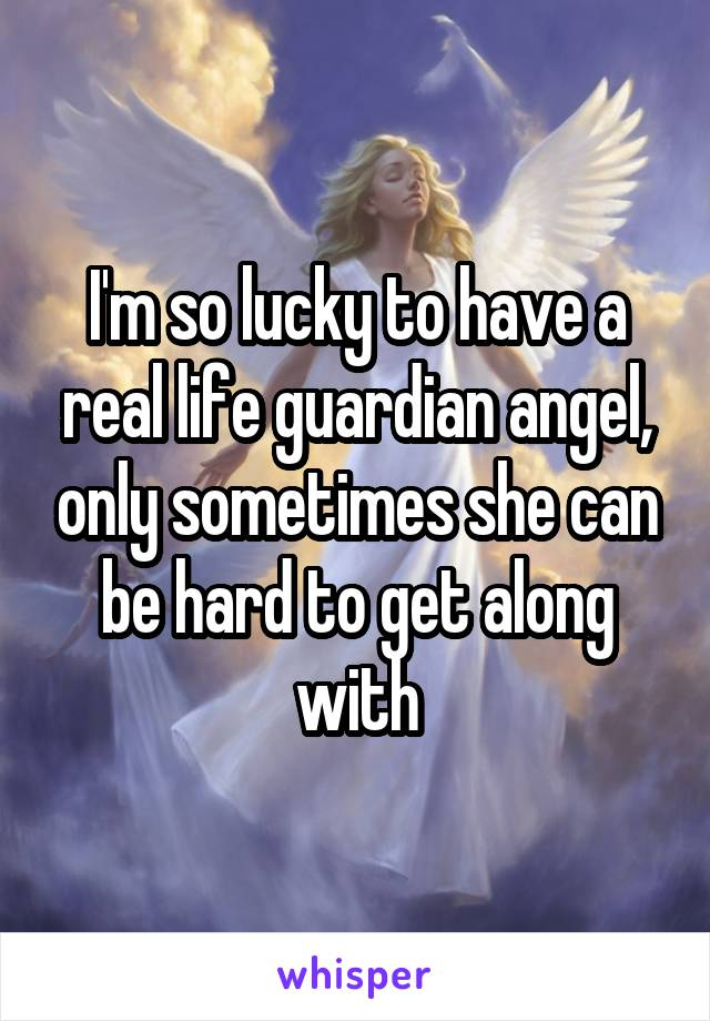 I'm so lucky to have a real life guardian angel, only sometimes she can be hard to get along with