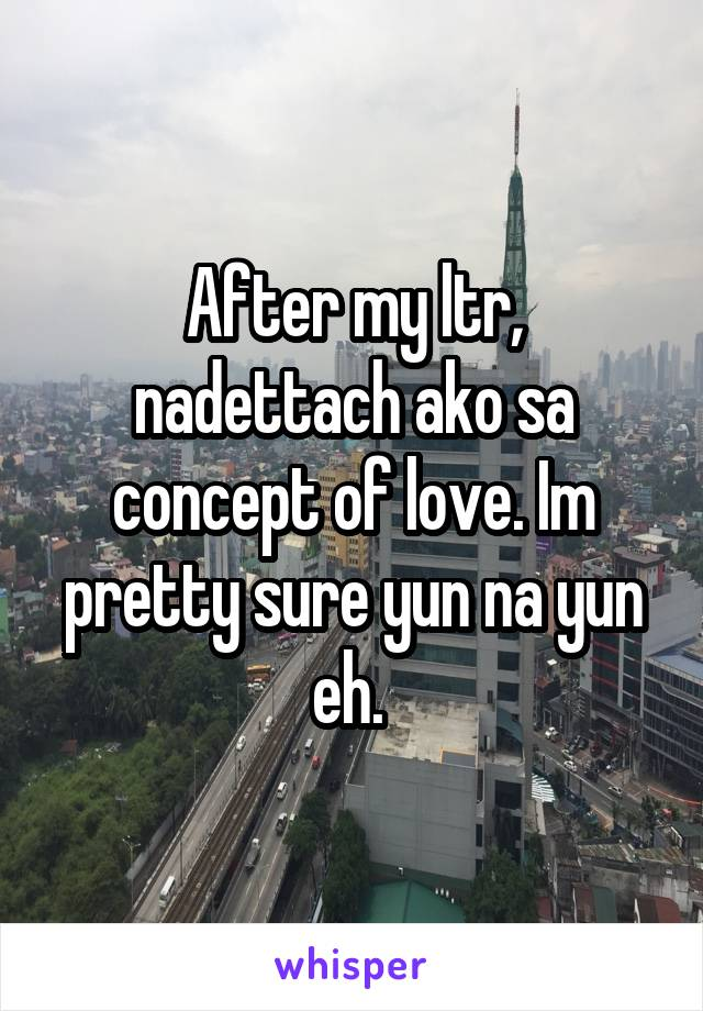 After my ltr, nadettach ako sa concept of love. Im pretty sure yun na yun eh.