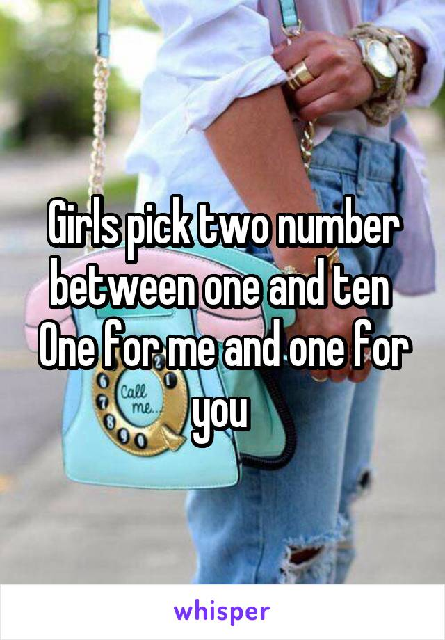 Girls pick two number between one and ten  One for me and one for you