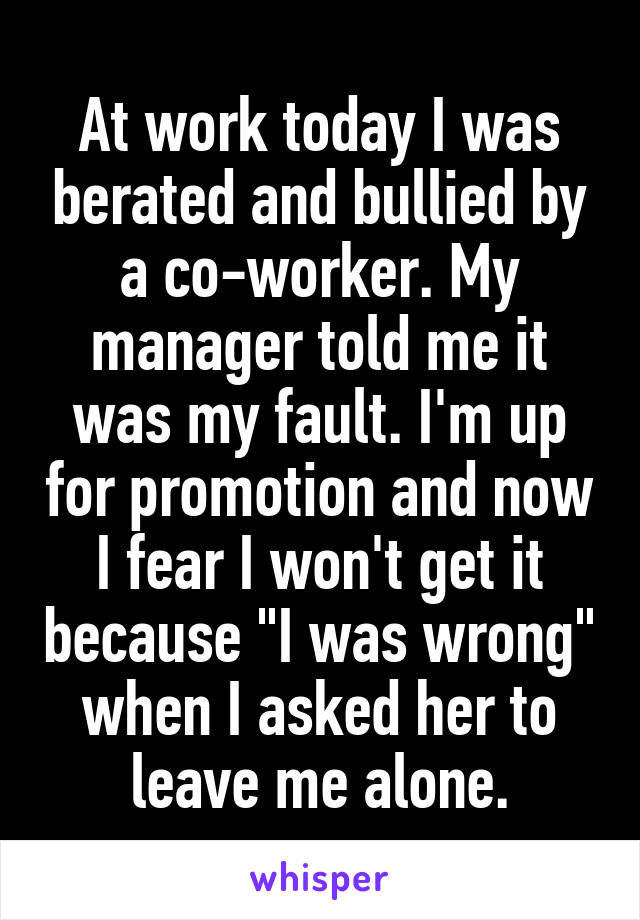"""At work today I was berated and bullied by a co-worker. My manager told me it was my fault. I'm up for promotion and now I fear I won't get it because """"I was wrong"""" when I asked her to leave me alone."""