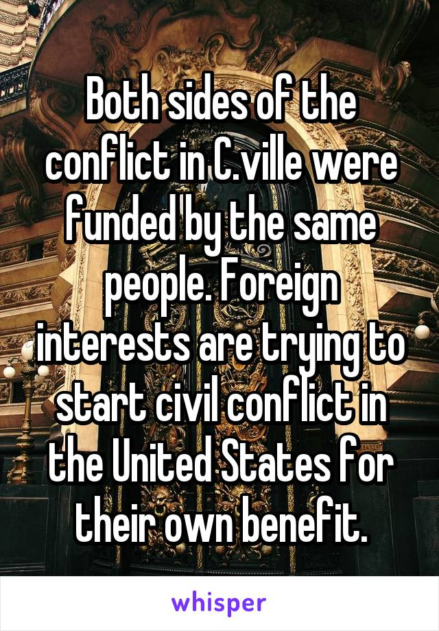 Both sides of the conflict in C.ville were funded by the same people. Foreign interests are trying to start civil conflict in the United States for their own benefit.
