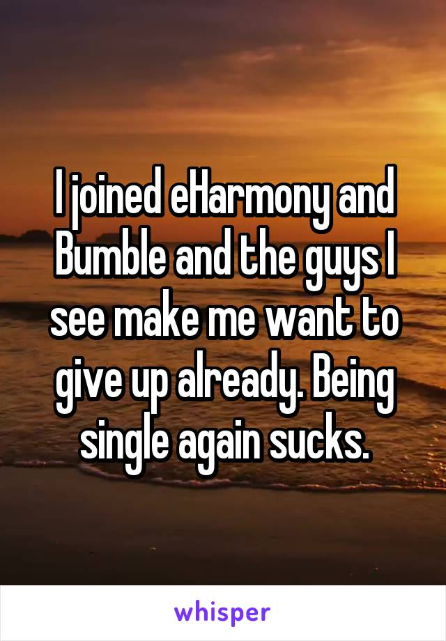 I joined eHarmony and Bumble and the guys I see make me want to give up already. Being single again sucks.