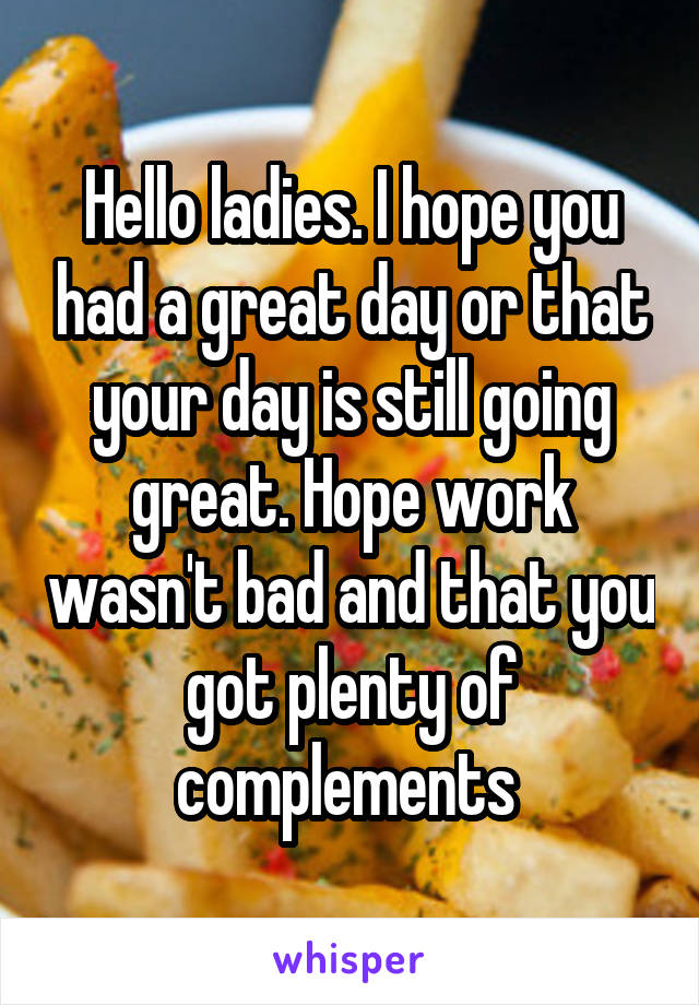 Hello ladies. I hope you had a great day or that your day is still going great. Hope work wasn't bad and that you got plenty of complements