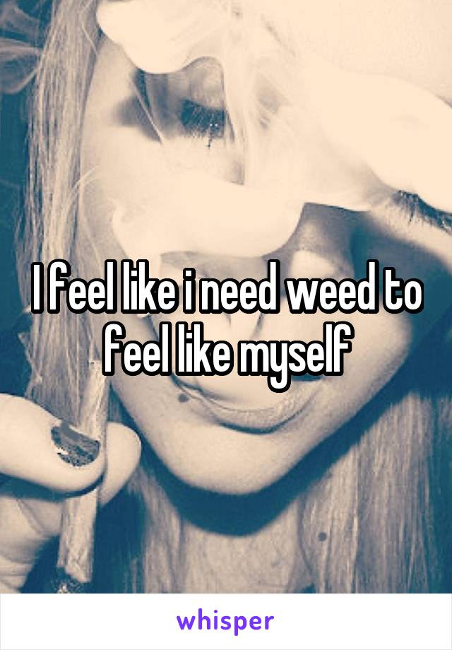 I feel like i need weed to feel like myself