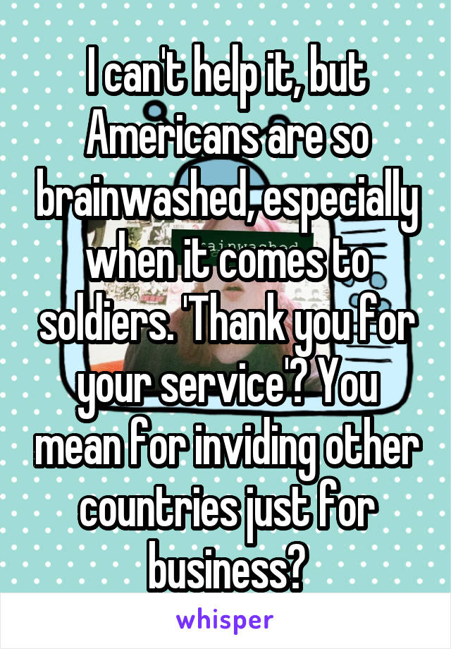 I can't help it, but Americans are so brainwashed, especially when it comes to soldiers. 'Thank you for your service'? You mean for inviding other countries just for business?