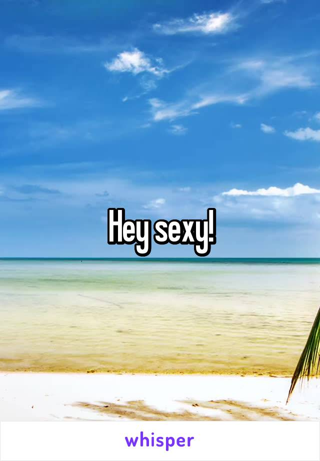 Hey sexy!