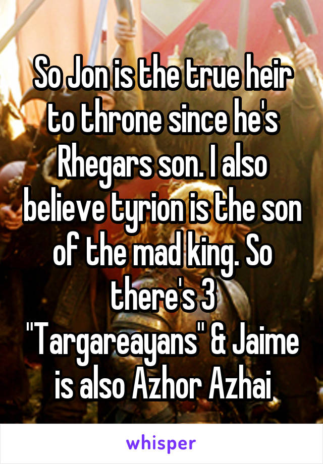 "So Jon is the true heir to throne since he's Rhegars son. I also believe tyrion is the son of the mad king. So there's 3 ""Targareayans"" & Jaime is also Azhor Azhai"