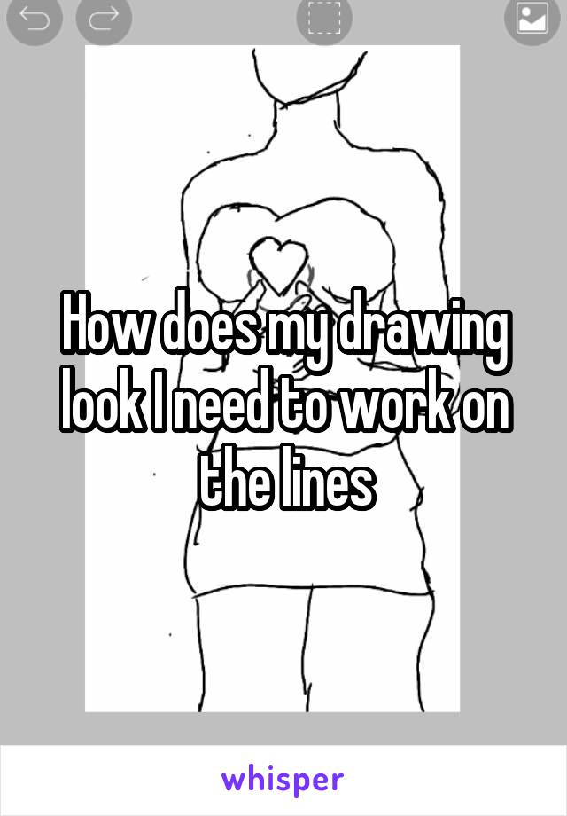How does my drawing look I need to work on the lines
