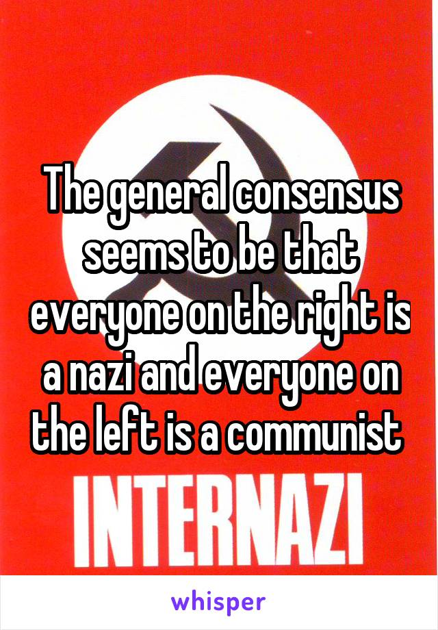 The general consensus seems to be that everyone on the right is a nazi and everyone on the left is a communist