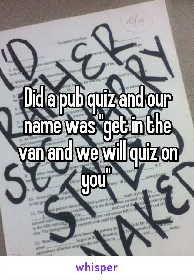 """Did a pub quiz and our name was """"get in the van and we will quiz on you"""""""